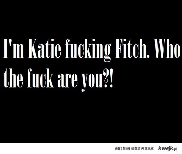 I'm Katie fucking Fitch