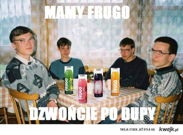 MAMY FRUGO DZWOŃCIE PO DUPY