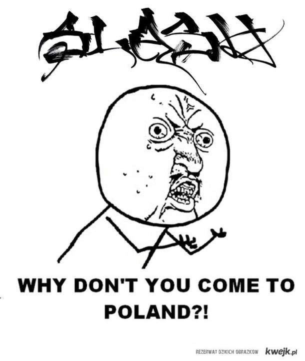 Slash why don't you come to Poland !