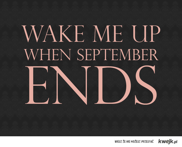 WAKE ME UP, WHEN SEPTEMBER ENDS!