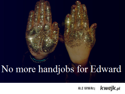 no more handjob for Edward
