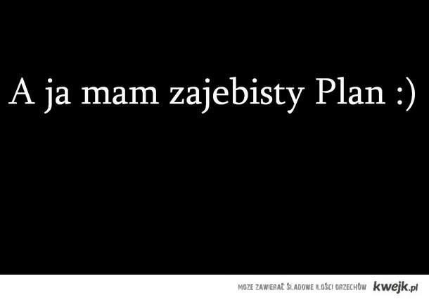 a ja mam zajebisty plan
