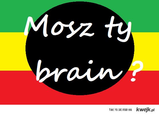 Mosz ty brain ?
