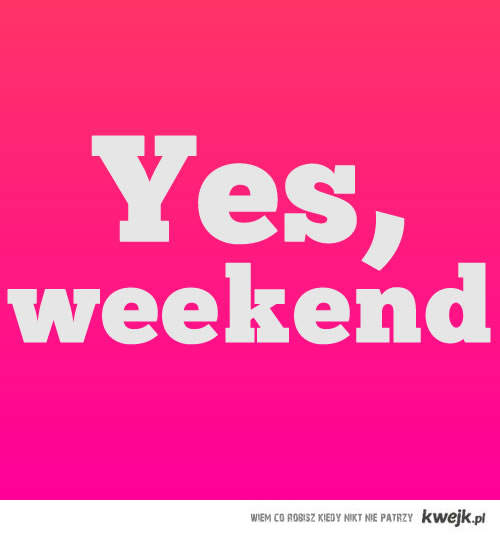 Weekend! ;D