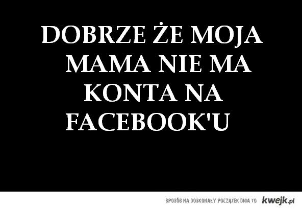 Dobrze że moja mama nie ma konta na facebook'u