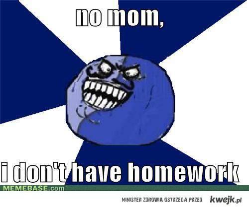 Nie mamo, nie mam zadanej pracy domowej :)
