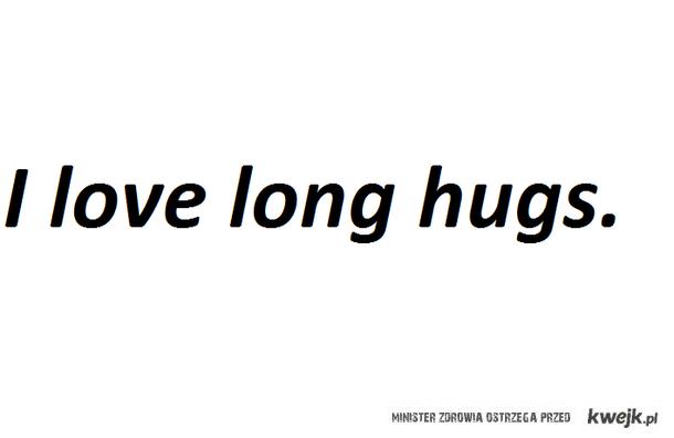 I love long hugs