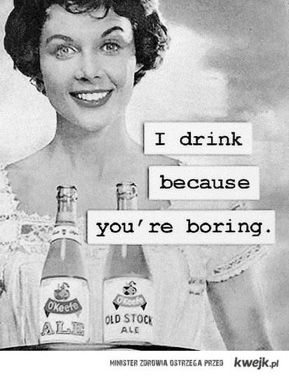 i drink because you're boring!!!!
