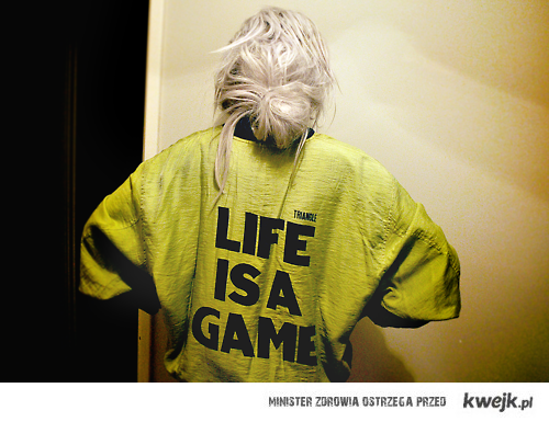 Life is a game.