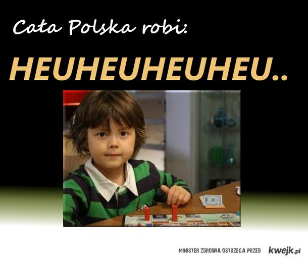 Cała Polska robi: Heuheuheu ;)