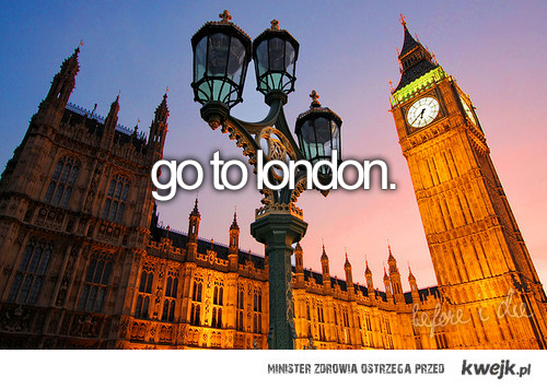 go to london.<3