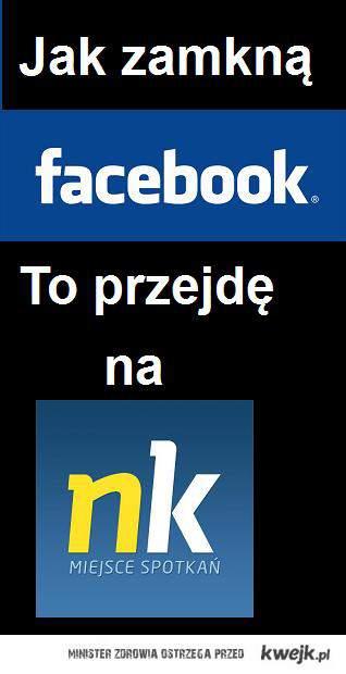 Jeśli zamkną fb przejde na nk