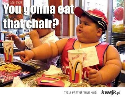 Będziesz jadł to krzesło?