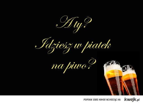 Kto idzie w piątek na piwo?