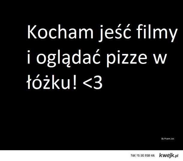 Kocham jeść filmy i oglądać pizze w łóżku! <3