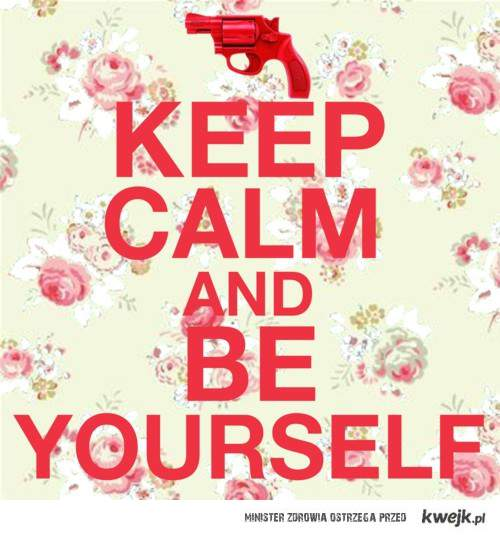 keep calm and be yourself !