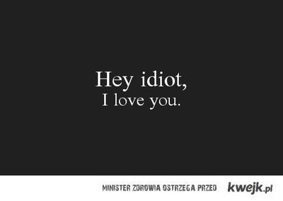 Hey idiot, i love you