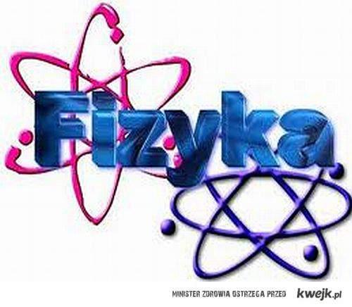 Fizyka naszym życiem jest!!!
