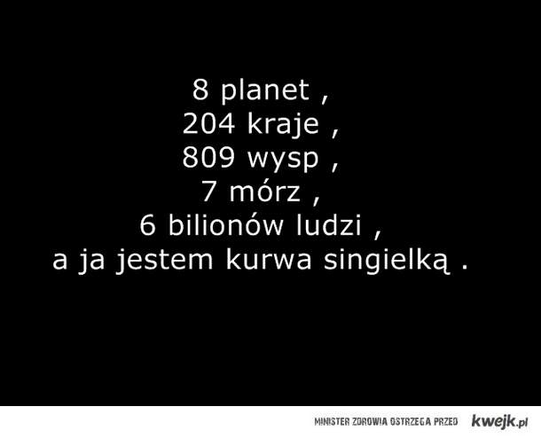 8 planet , 204 kraje , 809 wysp , 7 mórz , 6 bilionów ludzi , a ja jestem kurwa singielką .