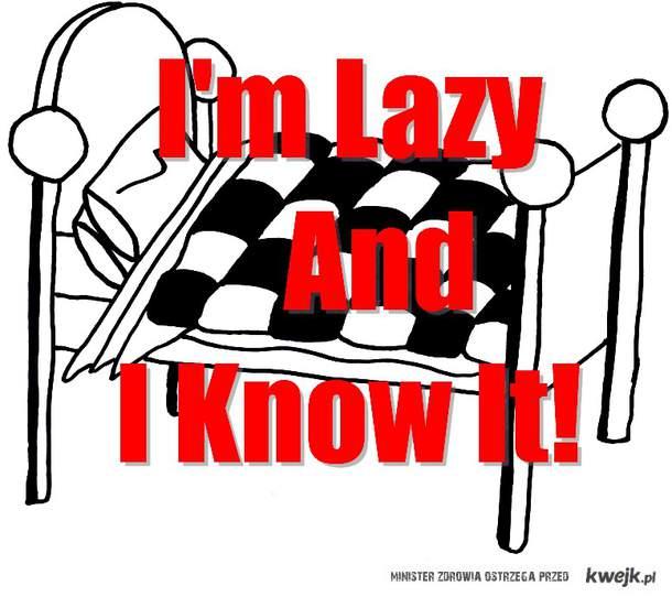 I'm Lazy And I Know It!