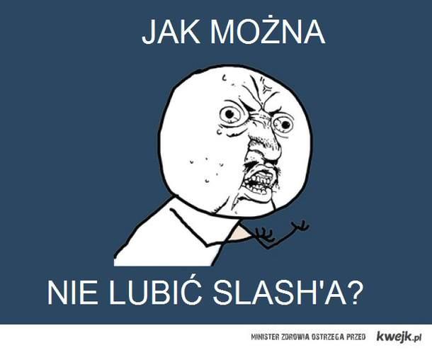 U y no like Slash?