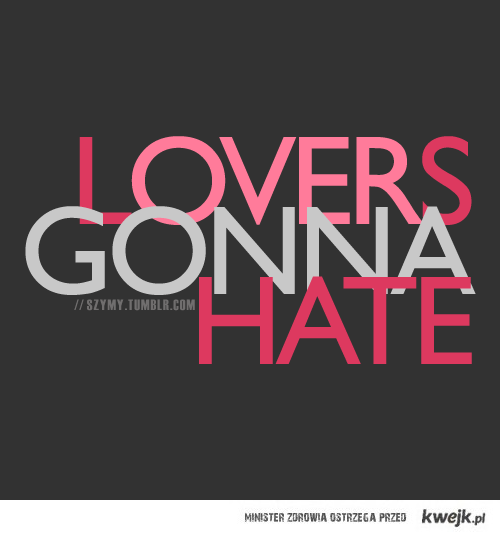 lovers gonna hate..