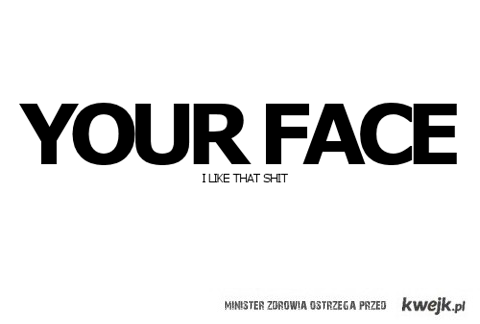 your face.
