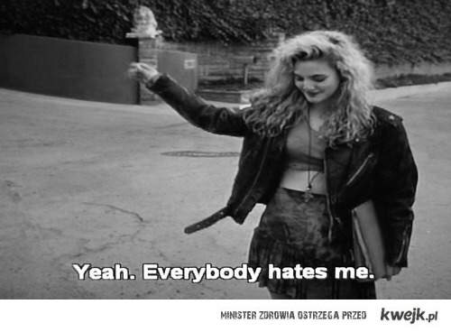YEAH! everybody hates me