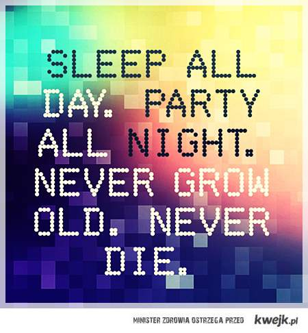 SLEEP ALL DAY. PARTY ALL NIGHT.