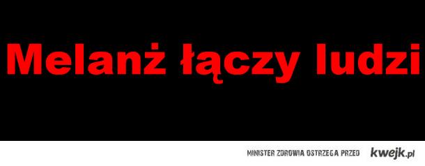 MELANŻ ŁĄCZY LUDZI!!!