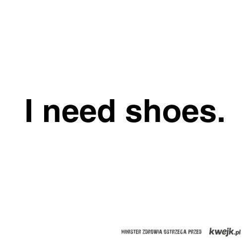 i need shoes.