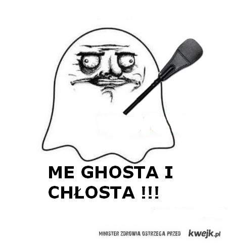 Me ghosta i chłosta!!!