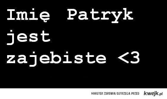 Imię Patryk jest zajebiste <3