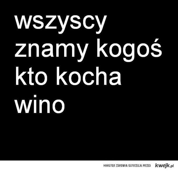 wszyscy znamy kogos kto kocha wino