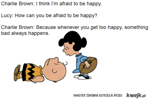 Afraid to be happy.