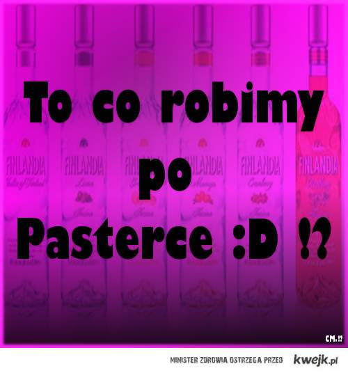To co robimy po PASTERCE !?