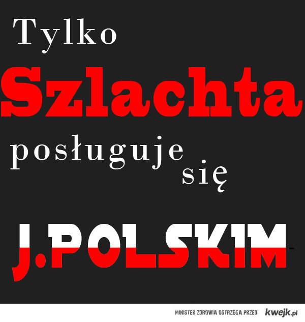 Tylko Szlachta posługuje się j.Polskim
