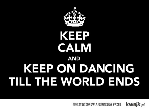 Keep on dancing till the world ends