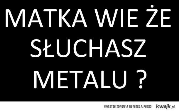 Matka wie że słuchasz metalu?
