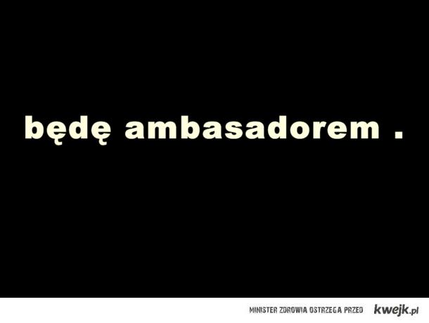 będę ambasadorem .
