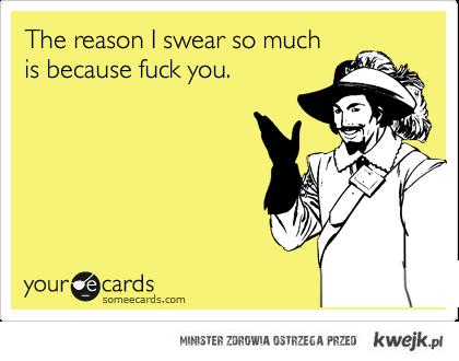 The reason I swear...