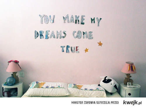 You make my dreams come true!