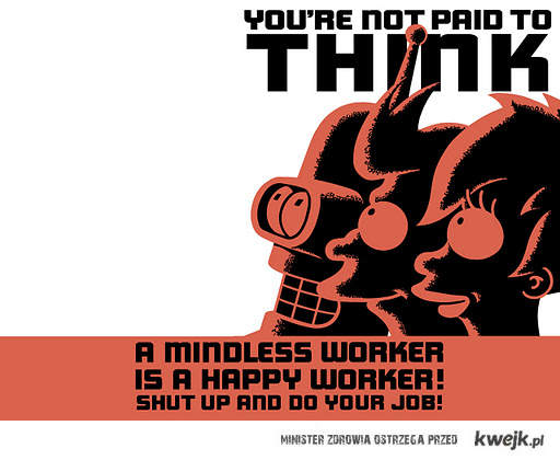 a mindless worker is a happy worker