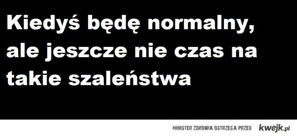 kiedyś będę normalny