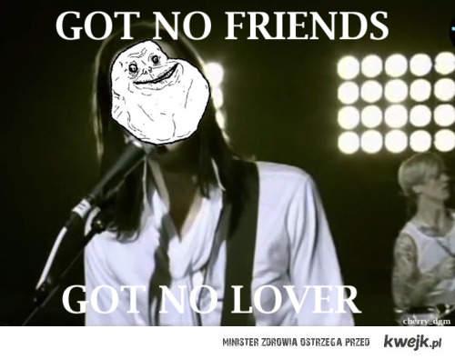 got no friends got no lover, forever alone!