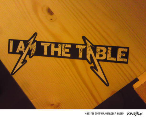 i am the table!