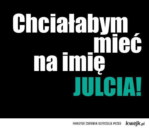 Chciałabym mieć na imię JULCIA!