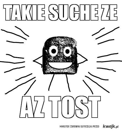 Takie suche że aż tost !