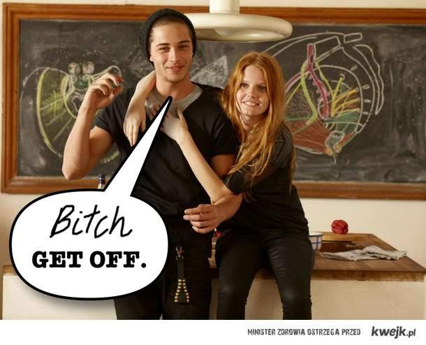 Bitch. Get Off.
