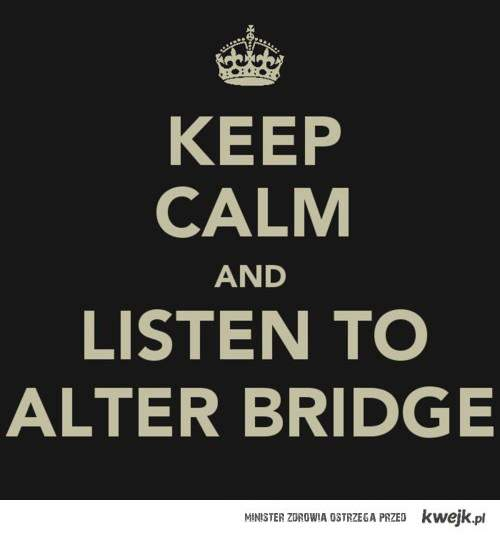 Keep Calm and Listen to Alter Bridge!